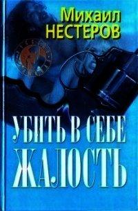 Убить в себе жалость - Нестеров Михаил Петрович