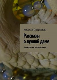 Рассказы о лунной даме - Патрацкая Наталья Владимировна