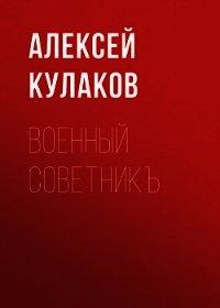 Военный советникъ - Кулаков Алексей Иванович