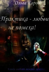 Практика - любви не помеха! (СИ) - Карова Ольга