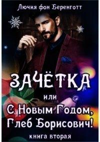 Зачетка, или с Новым Годом, Глеб Борисович! Книга 2 (СИ) - фон Беренготт Лючия