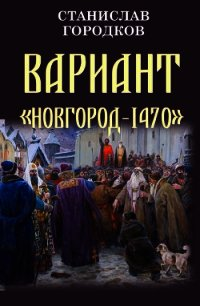 "Вариант ""Новгород-1470"" (СИ) - Городков Станислав Евгеньевич"