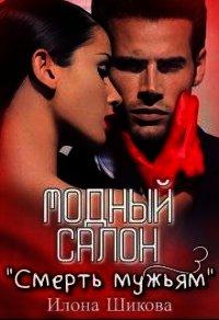 """Модный салон """"Смерть мужьям"""" (СИ) - Шикова Илона"""