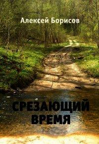 Срезающий время (СИ) - Борисов Алексей Николаевич