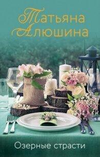 Озерные страсти - Алюшина Татьяна