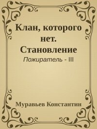 Клан, которого нет. Становление (СИ) - Муравьев Константин Николаевич