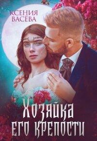 Хозяйка Его крепости (СИ) - Ксения Васёва