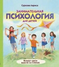 Занимательная психология для детей. Вокруг света вместе со Стёпой - Суркова Лариса