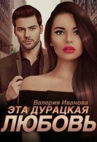 Эта дурацкая любовь (СИ) - Иванова Валерия