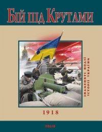 Бій під Крутами. 1918 - Сорока Юрій В.